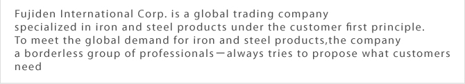 Fujiden International Corp. is a globally operating trading company specializing in iron and steel products under the customer first principle. To meet the global demand for iron and steel products, the company—a borderless group of professionals—always tries to propose what customers need.-always tries to propose what customers need