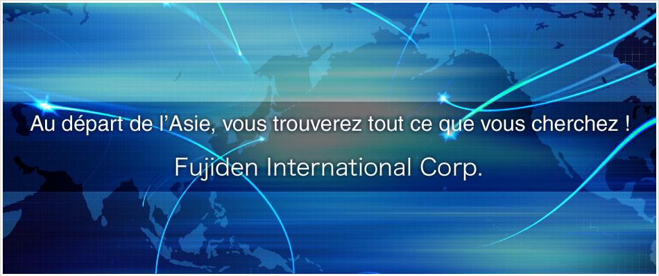 Au départ de l'Asie, vous trouverez tout ce que vous cherchez ! Fujiden International Corp.