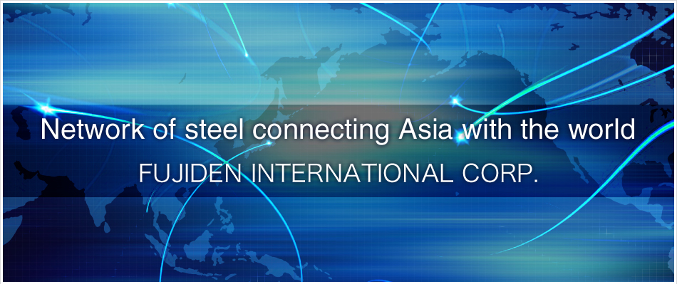 Network of steel connecting Asia with the world Fujiden International Corp.